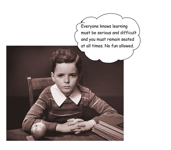 Everyone knows learning must be serious and difficult and you must remain seated at all times. No fun allowed.